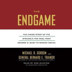 The Endgame The Inside Story of the Struggle for Iraq, from George W. Bush to Barack Obama, Michael R. Gordon
