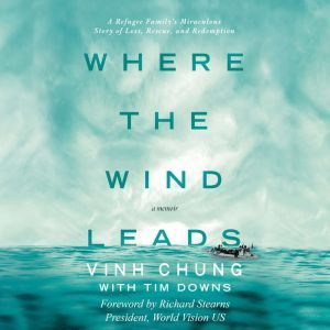 Where the Wind Leads A Refugee Family's Miraculous Story of Loss, Rescue, and Redemption, Dr. Vinh Chung