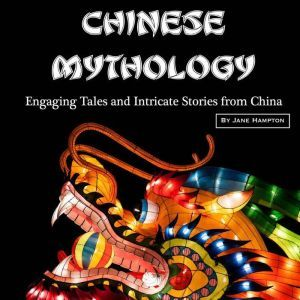 Chinese Mythology: Engaging Tales and Intricate Stories from China, Jane Hampton