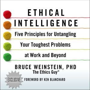 Ethical Intelligence Five Principles for Untangling Your Toughest Problems at Work and Beyond, PhD Weinstein