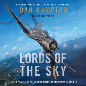 Lords of the Sky Fighter Pilots and Air Combat, from the Red Baron to the F-16, Dan Hampton