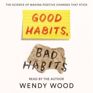 Good Habits, Bad Habits The Science of Making Positive Changes That Stick, Wendy Wood