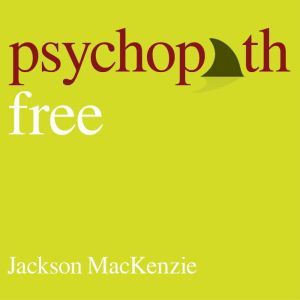 Psychopath Free (Expanded Edition) Recovering from Emotionally Abusive Relationships With Narcissists, Sociopaths, & Other Toxic People, Jackson MacKenzie