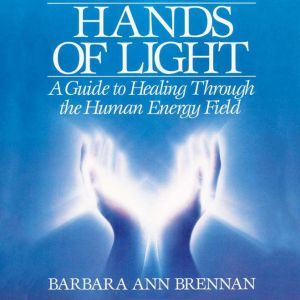 Hands of Light A Guide to Healing Through the Human Energy Field, Barbara Ann Brennan