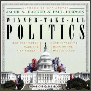 Winner-Take-All Politics How Washington Made the Rich Richer--and Turned Its Back on the Middle Class, Jacob S. Hacker