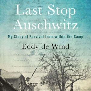 Last Stop Auschwitz My Story of Survival from within the Camp, Eliazar de Wind