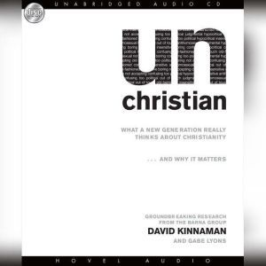 unChristian What a New Generation Really Thinks About Christianity...and Why it Matters, David Kinnaman