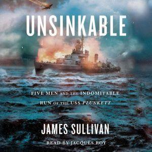 Unsinkable: Five Men and the Indomitable Run of the USS Plunkett, James Sullivan