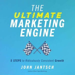 The Ultimate Marketing Engine: 5 Steps to Ridiculously Consistent Growth, John Jantsch