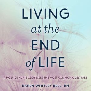Living at the End of Life: A Hospice Nurse Addresses the Most Common Questions, RN Bell