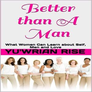 Better than A Man: ( What Women Can Learn about Self, Men and Love ), Yu'wrian Rise