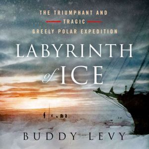Labyrinth of Ice The Triumphant and Tragic Greely Polar Expedition, Buddy Levy