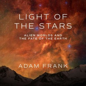 Light of the Stars Alien Worlds and the Fate of the Earth, Adam Frank