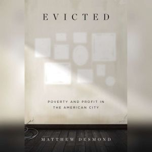 Evicted Poverty and Profit in the American City, Matthew Desmond