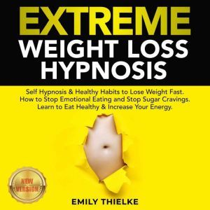 EXTREME WEIGHT LOSS HYPNOSIS: Self Hypnosis & Healthy Habits to Lose Weight Fast. How to Stop Emotional Eating and Stop Sugar Cravings. Learn to Eat Healthy & Increase Your Energy. NEW VERSION, EMILY THIELKE