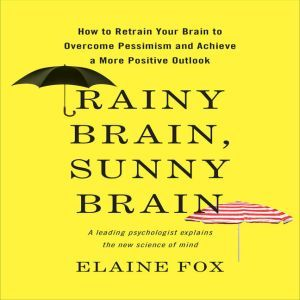 Rainy Brain, Sunny Brain: How to Retrain Your Brain to Overcome Pessimism and Achieve a More Positive Outlook, Elaine Fox