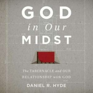 God In Our Midst Teaching Series The Tabernacle and Our Relationship with God, Daniel R. Hyde