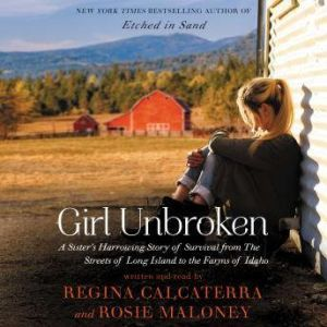 Girl Unbroken A Sister's Harrowing Story of Survival from The Streets of Long Island to the Farms of Idaho, Regina Calcaterra