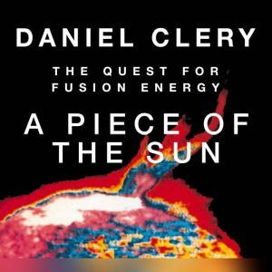 A Piece of the Sun: The Quest for Fusion Energy, Daniel Clery