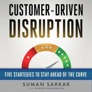 Customer-Driven Disruption: Five Strategies to Stay Ahead of the Curve, Suman Sarkar