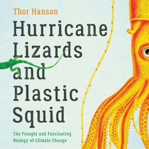 Hurricane Lizards and Plastic Squid: The Fraught and Fascinating Biology of Climate Change, Thor Hanson