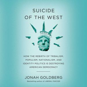 Suicide of the West How the Rebirth of Tribalism, Populism, Nationalism, and Identity Politics is Destroying American Democracy, Jonah Goldberg