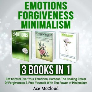 Emotions: Forgiveness: Minimalism: 3 Books in 1: Get Control Over Your Emotions, Harness The Healing Power Of Forgiveness & Free Yourself With The Power of Minimalism, Ace McCloud