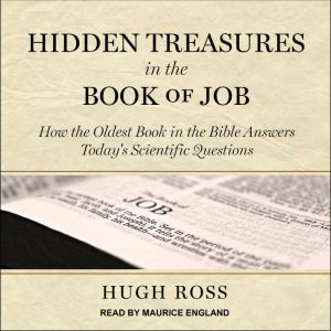 Hidden Treasures in the Book of Job How the Oldest Book in the Bible Answers Today's Scientific Questions, Hugh Ross