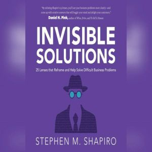 Invisible Solutions 25 Lenses that Reframe and Help Solve Difficult Business Problems, Stephen Shapiro