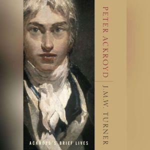 J.M.W. Turner: Ackroyd's Brief Lives, Peter Ackroyd