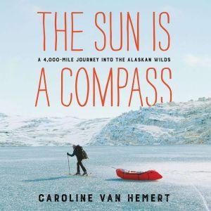 The Sun Is a Compass: A 4,000-Mile Journey into the Alaskan Wilds, Caroline Van Hemert