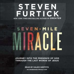 Seven-Mile Miracle: Journey into the Presence of God Through the Last Words of Jesus, Steven Furtick