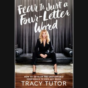 Fear Is Just a Four-Letter Word How to Develop the Unstoppable Confidence to Own Any Room, Tracy Tutor
