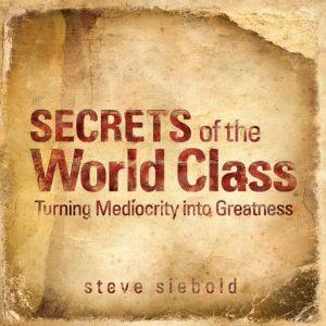 Secrets of World Class: Turning Mediocrity into Greatness, Steve Siebold