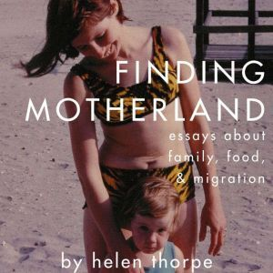 Finding Motherland: Essays about Family, Food, and Migration, Helen Thorpe
