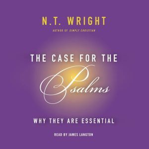 The Case for the Psalms Why They Are Essential, N. T. Wright