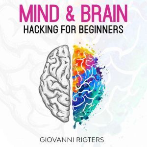 Mind & Brain Hacking For Beginners, Giovanni Rigters