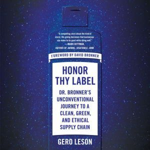 Honor Thy Label: Dr. Bronner's Unconventional Journey to a Clean, Green, and Ethical Supply Chain, Gero Leson