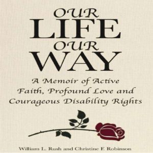 Our Life Our Way A Memoir of Active Faith, Profound Love and Courageous Disability Rights, William L. Rush