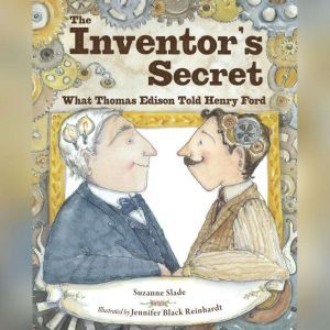 Inventor's Secret, The: What Thomas Edison Told Henry Ford, Suzanne Slade