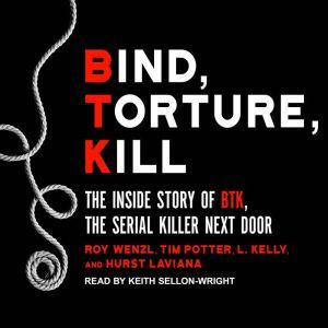 Bind, Torture, Kill The Inside Story of BTK, the Serial Killer Next Door, L. Kelly