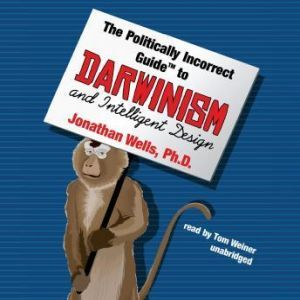 The Politically Incorrect Guide to Darwinism and Intelligent Design, Jonathan Wells, Ph.D.
