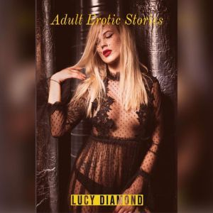 Adult Erotic Stories: Explicit Dirty Erotic Collections For Horny Adults, Lucy Diamond