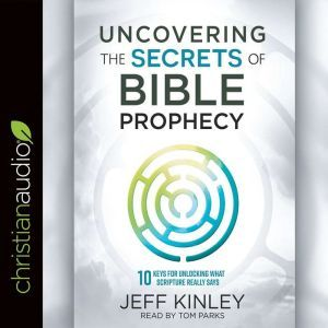 Uncovering the Secrets of Bible Prophecy: 10 Keys for Unlocking What Scripture Really Says, Jeff Kinley