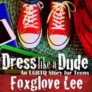 Dress like a Dude: An LGBTQ Story for Teens, Foxglove Lee