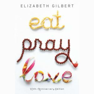 Eat, Pray, Love: One Woman's Search for Everything Across Italy, India and Indonesia, Elizabeth Gilbert