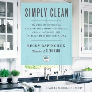 Simply Clean The Proven Method for Keeping Your Home Organized, Clean, and Beautiful in Just 10 Minutes a Day, Becky Rapinchuk