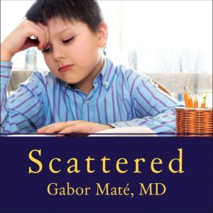 Scattered How Attention Deficit Disorder Originates and What You Can Do About It, M. D Mate