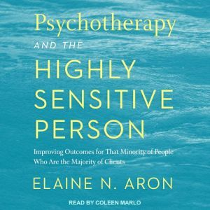 Psychotherapy and the Highly Sensitive Person Improving Outcomes for That Minority of People Who Are the Majority of Clients, Elaine N. Aron