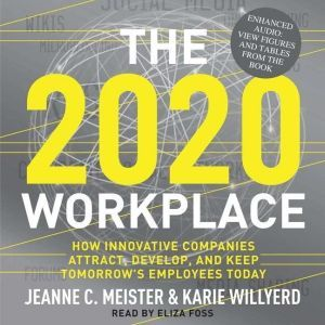 The 2020 Workplace How Innovative Companies Attract, Develop, and Keep Tomorrow's Employees Today, Jeanne C. Meister